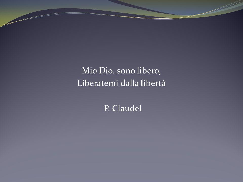 Mio Dio..sono libero, Liberatemi dalla libertà P. Claudel
