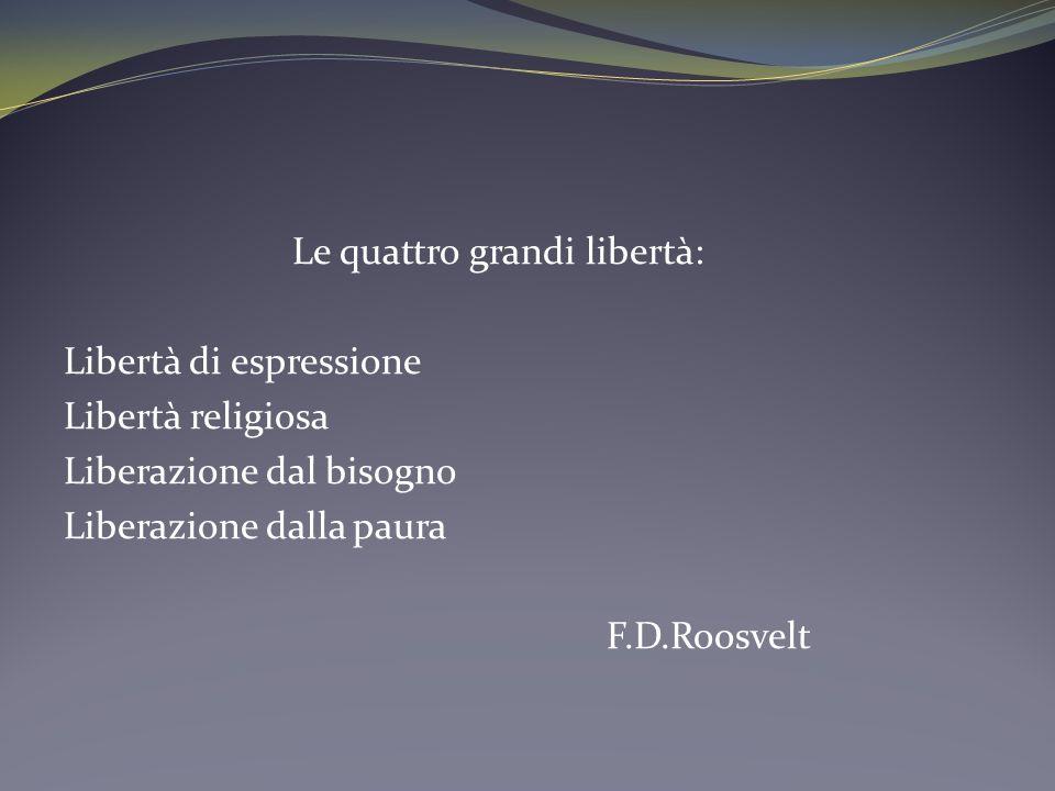 Le quattro grandi libertà: Libertà di espressione Libertà religiosa Liberazione dal bisogno Liberazione dalla paura F.D.Roosvelt