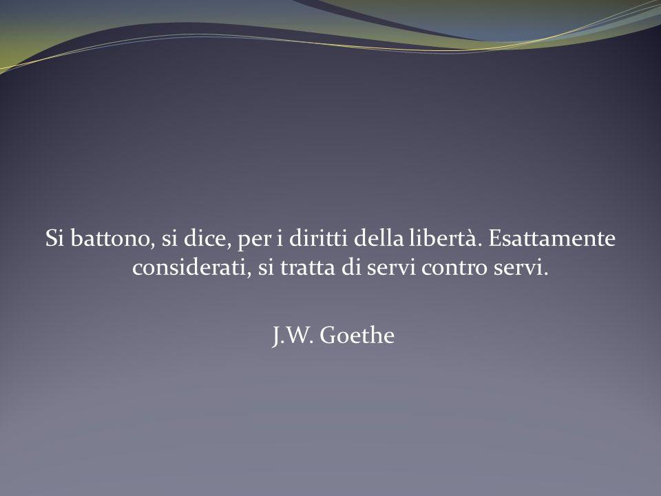 Si battono, si dice, per i diritti della libertà. Esattamente considerati, si tratta di servi contro servi. J.W. Goethe