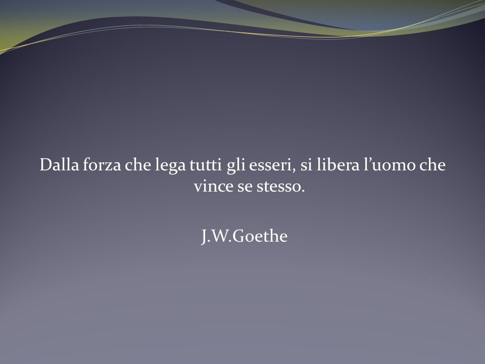 Dalla forza che lega tutti gli esseri, si libera luomo che vince se stesso. J.W.Goethe