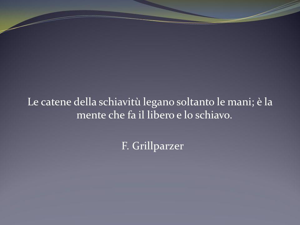 Le catene della schiavitù legano soltanto le mani; è la mente che fa il libero e lo schiavo. F. Grillparzer