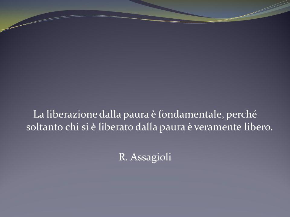 La liberazione dalla paura è fondamentale, perché soltanto chi si è liberato dalla paura è veramente libero. R. Assagioli