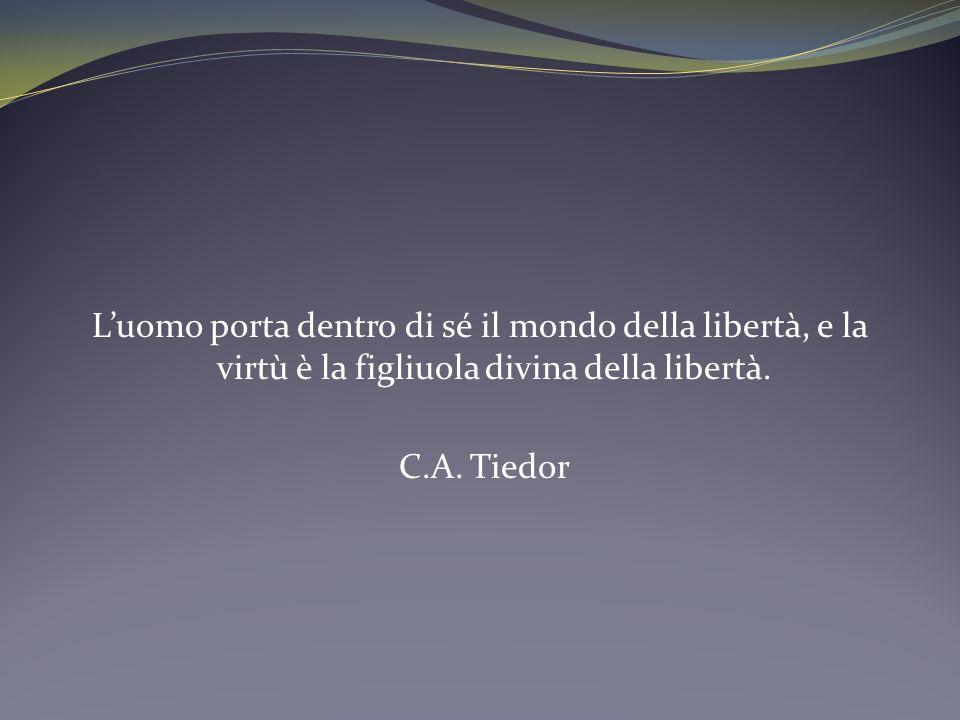Luomo porta dentro di sé il mondo della libertà, e la virtù è la figliuola divina della libertà. C.A. Tiedor