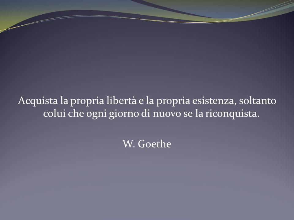 Acquista la propria libertà e la propria esistenza, soltanto colui che ogni giorno di nuovo se la riconquista. W. Goethe