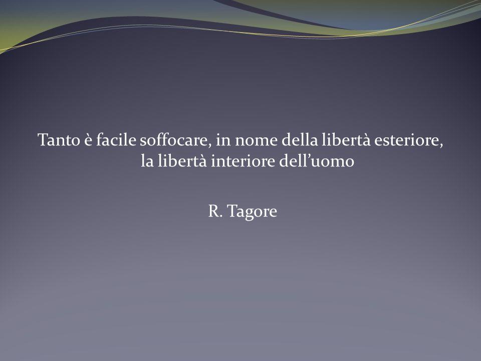 Tanto è facile soffocare, in nome della libertà esteriore, la libertà interiore delluomo R. Tagore