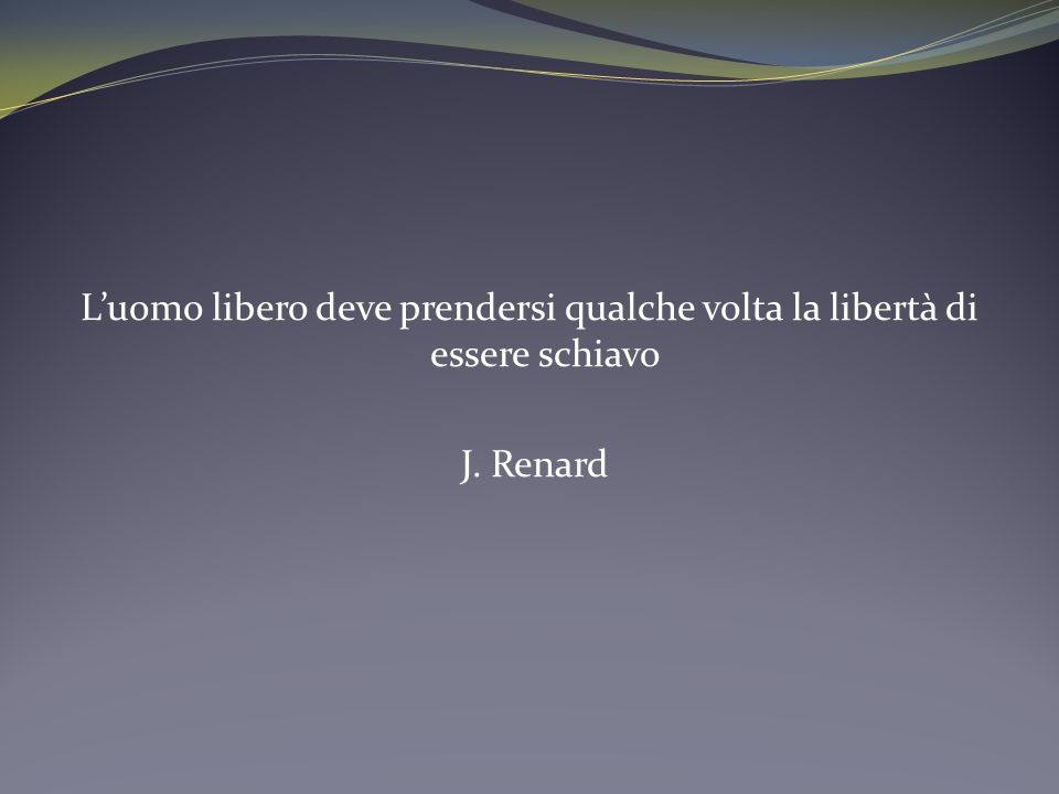 Luomo libero deve prendersi qualche volta la libertà di essere schiavo J. Renard