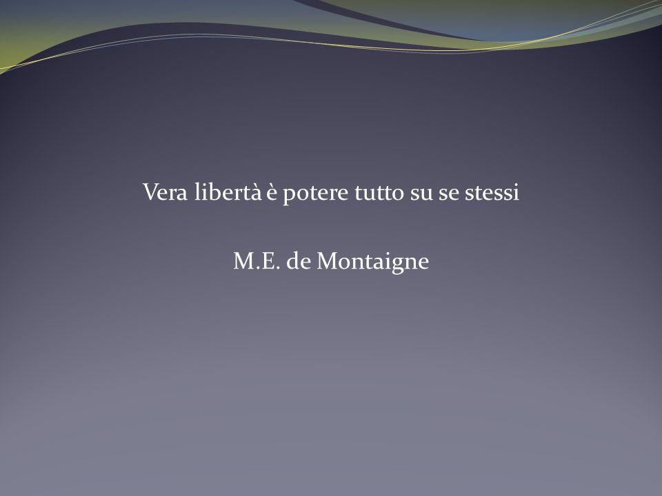 Vera libertà è potere tutto su se stessi M.E. de Montaigne