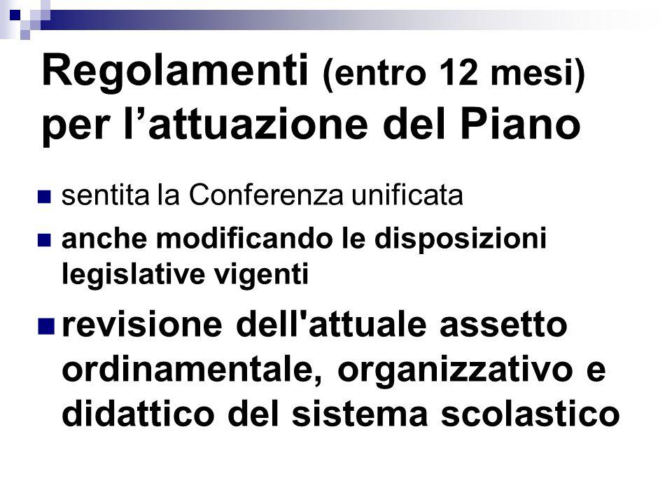 Regolamenti (entro 12 mesi) per lattuazione del Piano sentita la Conferenza unificata anche modificando le disposizioni legislative vigenti revisione dell attuale assetto ordinamentale, organizzativo e didattico del sistema scolastico
