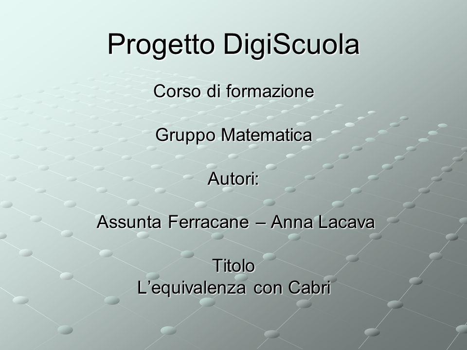Progetto DigiScuola Corso di formazione Gruppo Matematica Autori: Assunta Ferracane – Anna Lacava Assunta Ferracane – Anna LacavaTitolo Lequivalenza con Cabri