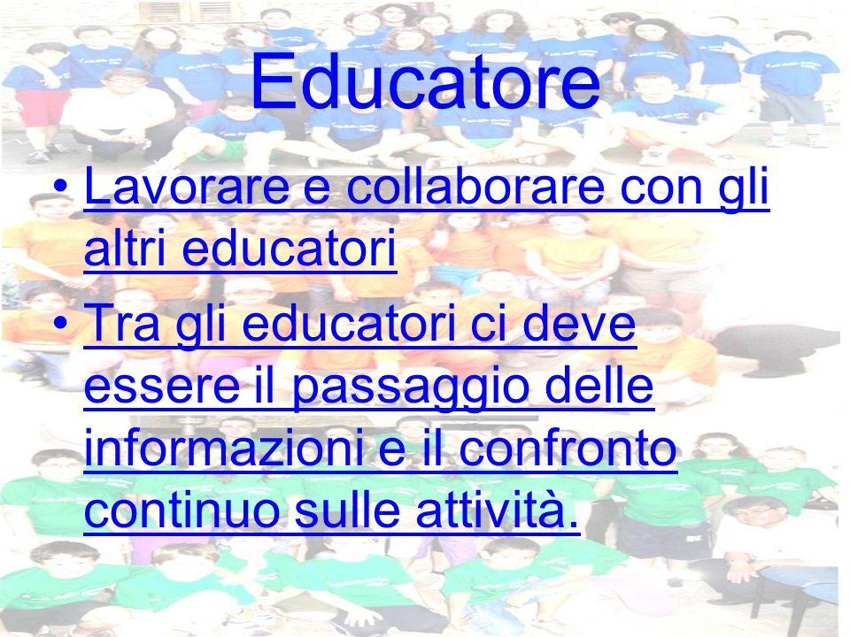 Educatore Lavorare e collaborare con gli altri educatori Tra gli educatori ci deve essere il passaggio delle informazioni e il confronto continuo sulle attività.