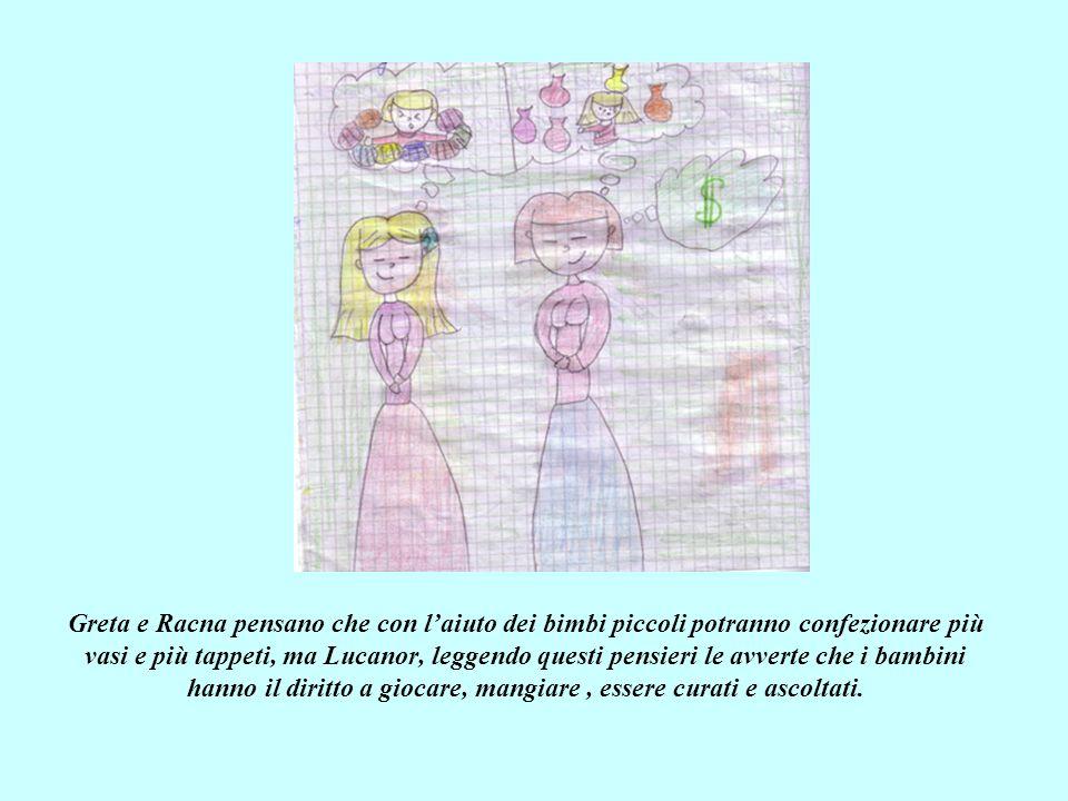 Greta e Racna pensano che con laiuto dei bimbi piccoli potranno confezionare più vasi e più tappeti, ma Lucanor, leggendo questi pensieri le avverte che i bambini hanno il diritto a giocare, mangiare, essere curati e ascoltati.