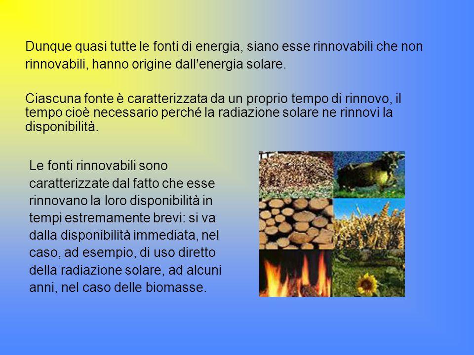 Dunque quasi tutte le fonti di energia, siano esse rinnovabili che non rinnovabili, hanno origine dallenergia solare. Ciascuna fonte è caratterizzata
