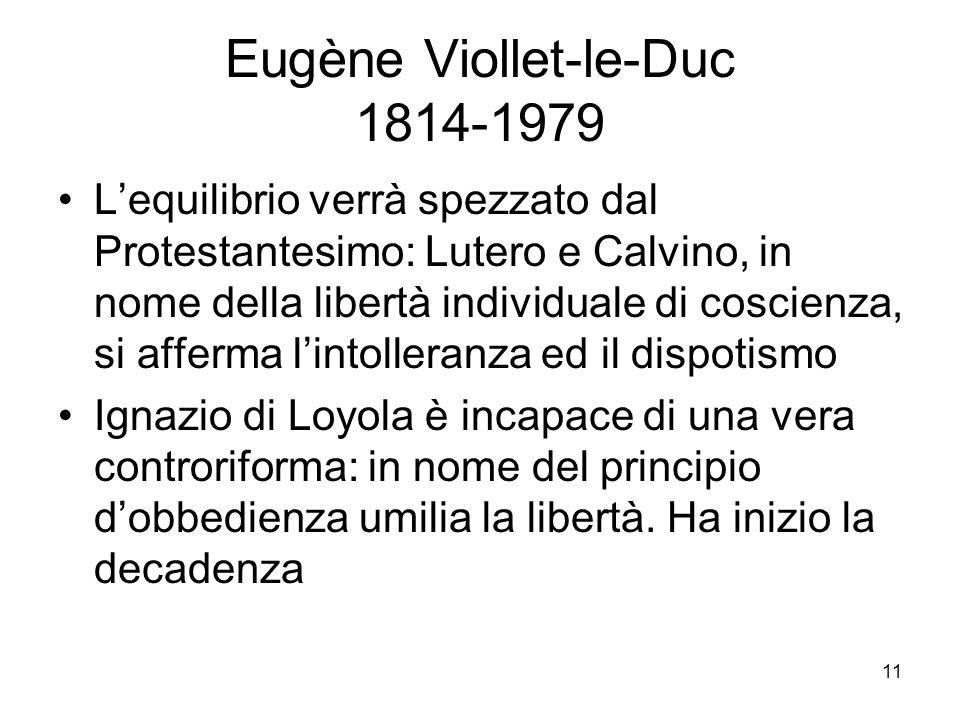 11 Eugène Viollet-le-Duc 1814-1979 Lequilibrio verrà spezzato dal Protestantesimo: Lutero e Calvino, in nome della libertà individuale di coscienza, si afferma lintolleranza ed il dispotismo Ignazio di Loyola è incapace di una vera controriforma: in nome del principio dobbedienza umilia la libertà.
