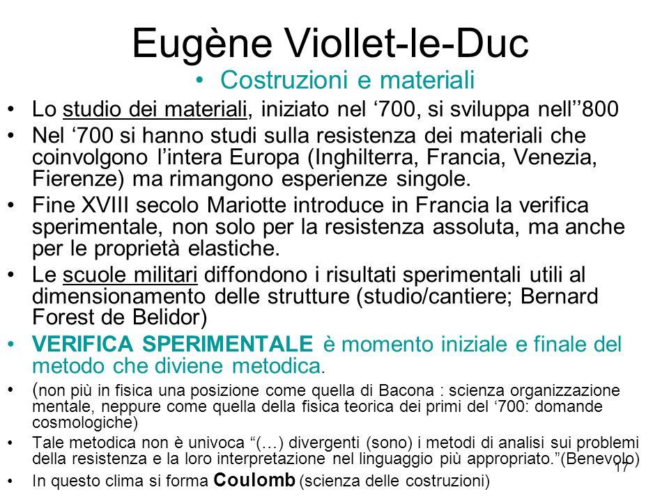 17 Eugène Viollet-le-Duc Costruzioni e materiali Lo studio dei materiali, iniziato nel 700, si sviluppa nell800 Nel 700 si hanno studi sulla resistenza dei materiali che coinvolgono lintera Europa (Inghilterra, Francia, Venezia, Fierenze) ma rimangono esperienze singole.