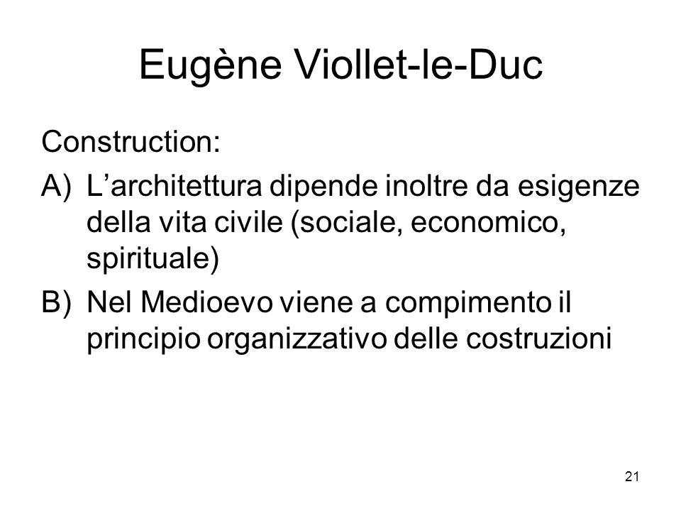 21 Eugène Viollet-le-Duc Construction: A)Larchitettura dipende inoltre da esigenze della vita civile (sociale, economico, spirituale) B)Nel Medioevo viene a compimento il principio organizzativo delle costruzioni