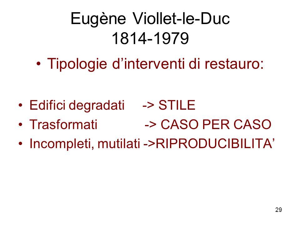 29 Eugène Viollet-le-Duc 1814-1979 Tipologie dinterventi di restauro: Edifici degradati -> STILE Trasformati -> CASO PER CASO Incompleti, mutilati ->RIPRODUCIBILITA