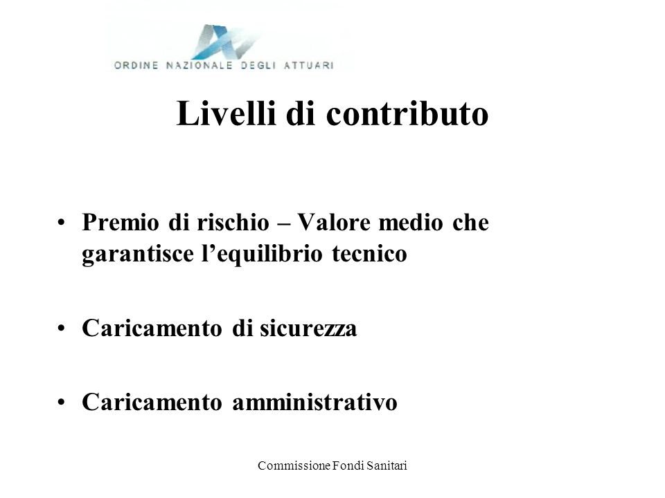 Commissione Fondi Sanitari Livelli di contributo Premio di rischio – Valore medio che garantisce lequilibrio tecnico Caricamento di sicurezza Caricame