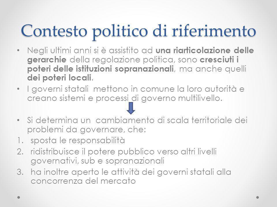 Contesto politico di riferimento Negli ultimi anni si è assistito ad una riarticolazione delle gerarchie della regolazione politica, sono cresciuti i
