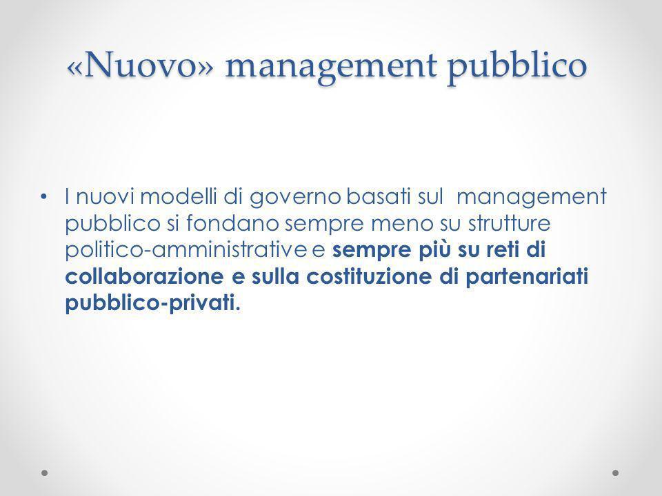 «Nuovo» management pubblico I nuovi modelli di governo basati sul management pubblico si fondano sempre meno su strutture politico-amministrative e se