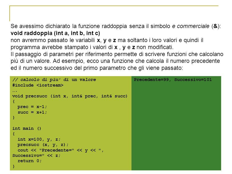 Se avessimo dichiarato la funzione raddoppia senza il simbolo e commerciale (&): void raddoppia (int a, int b, int c) non avremmo passato le variabili