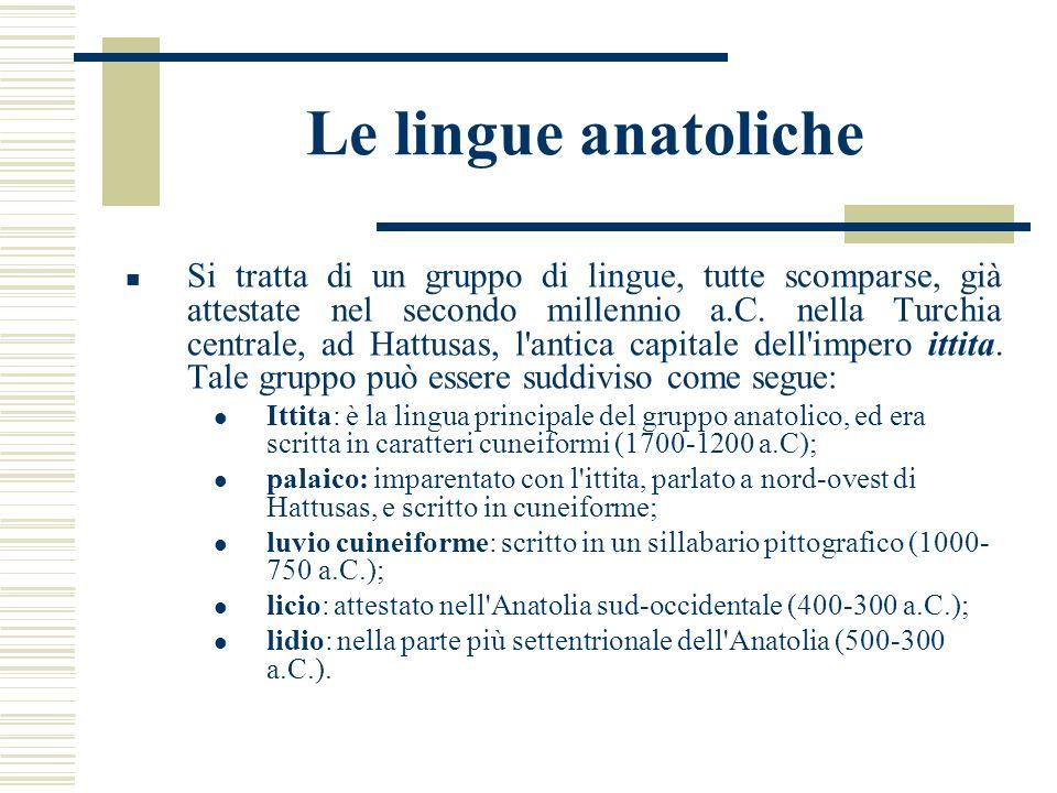 Le lingue anatoliche Si tratta di un gruppo di lingue, tutte scomparse, già attestate nel secondo millennio a.C. nella Turchia centrale, ad Hattusas,