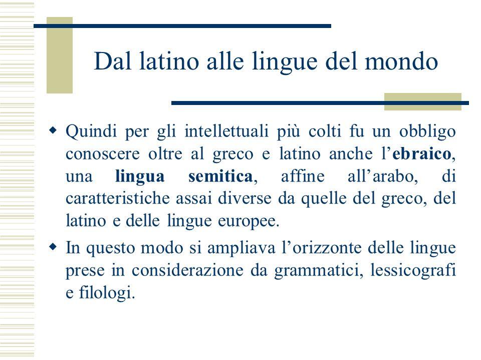 Dal latino alle lingue del mondo Quindi per gli intellettuali più colti fu un obbligo conoscere oltre al greco e latino anche lebraico, una lingua sem