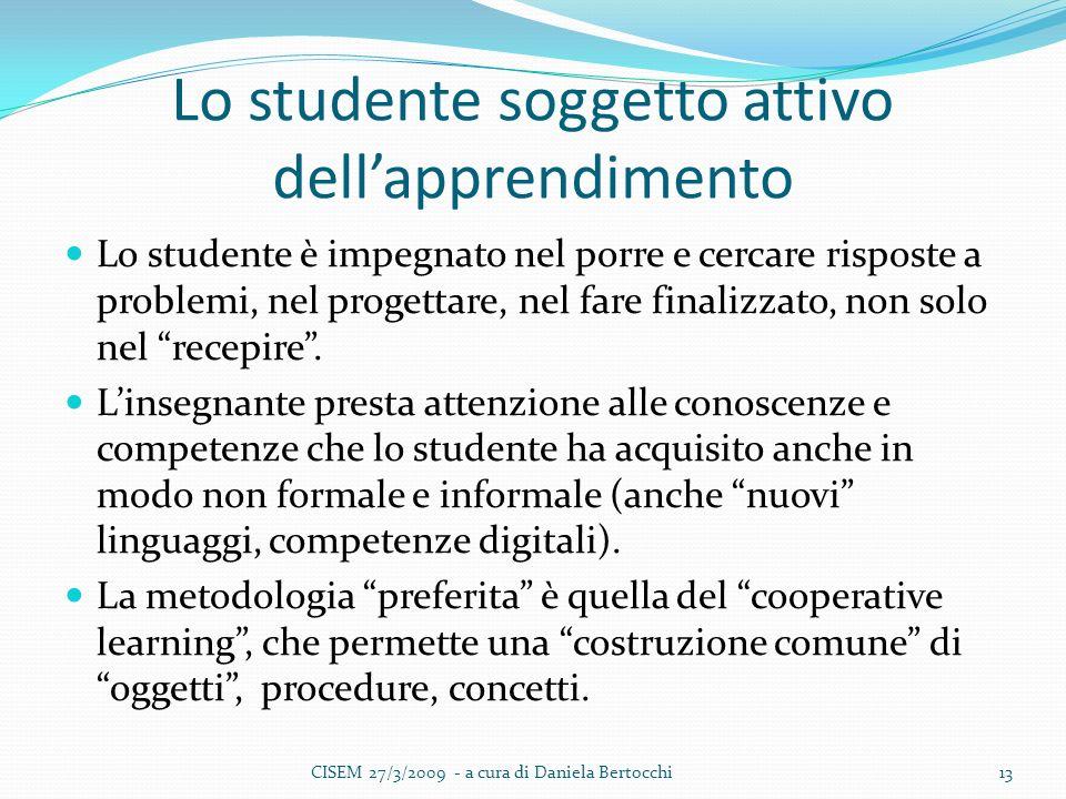 Lo studente soggetto attivo dellapprendimento Lo studente è impegnato nel porre e cercare risposte a problemi, nel progettare, nel fare finalizzato, non solo nel recepire.