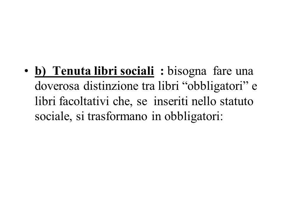 b)Tenuta libri sociali : bisogna fare una doverosa distinzione tra libri obbligatori e libri facoltativi che, se inseriti nello statuto sociale, si trasformano in obbligatori: