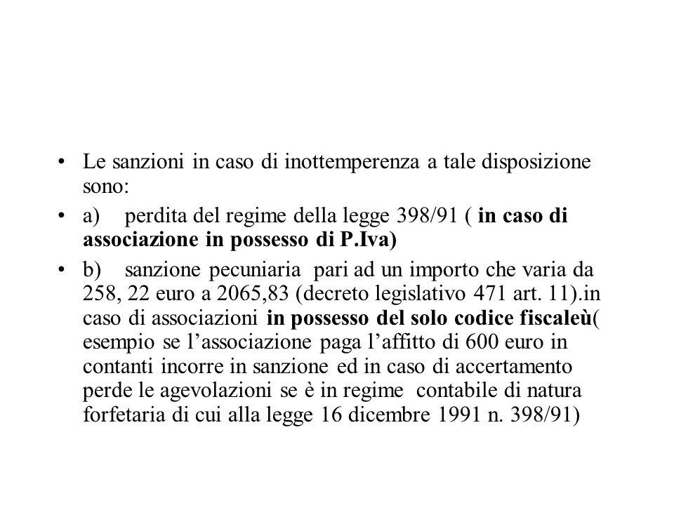 Le sanzioni in caso di inottemperenza a tale disposizione sono: a)perdita del regime della legge 398/91 ( in caso di associazione in possesso di P.Iva) b)sanzione pecuniaria pari ad un importo che varia da 258, 22 euro a 2065,83 (decreto legislativo 471 art.