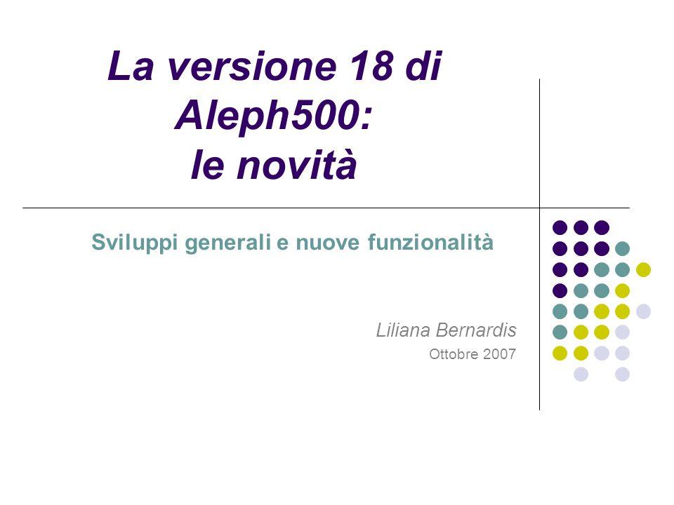 La versione 18 di Aleph500: le novità Sviluppi generali e nuove funzionalità Liliana Bernardis Ottobre 2007