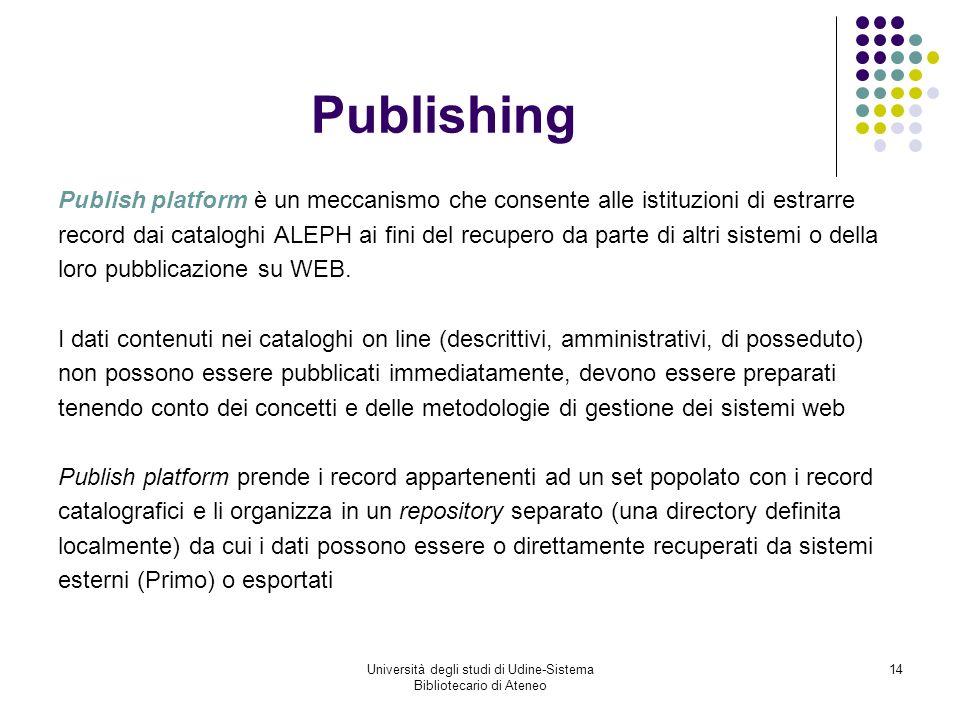 Università degli studi di Udine-Sistema Bibliotecario di Ateneo 14 Publishing Publish platform è un meccanismo che consente alle istituzioni di estrarre record dai cataloghi ALEPH ai fini del recupero da parte di altri sistemi o della loro pubblicazione su WEB.