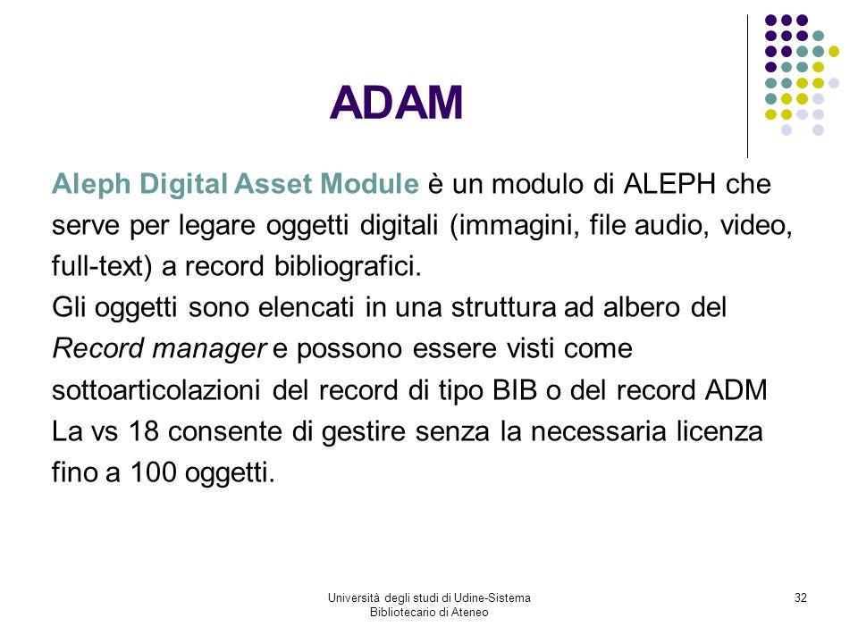 Università degli studi di Udine-Sistema Bibliotecario di Ateneo 32 ADAM Aleph Digital Asset Module è un modulo di ALEPH che serve per legare oggetti digitali (immagini, file audio, video, full-text) a record bibliografici.
