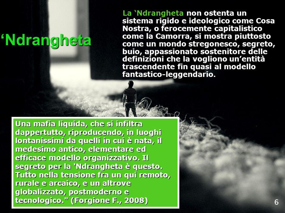 La Ndrangheta non ostenta un sistema rigido e ideologico come Cosa Nostra, o ferocemente capitalistico come la Camorra, si mostra piuttosto come un mo