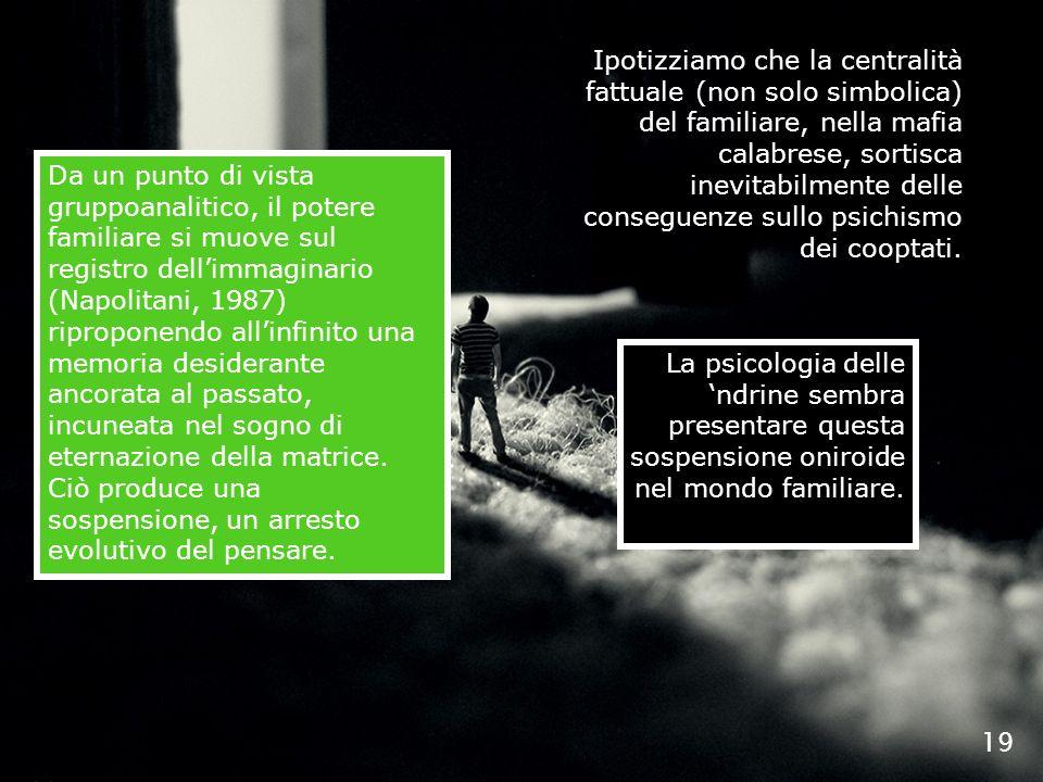 19 Ipotizziamo che la centralità fattuale (non solo simbolica) del familiare, nella mafia calabrese, sortisca inevitabilmente delle conseguenze sullo
