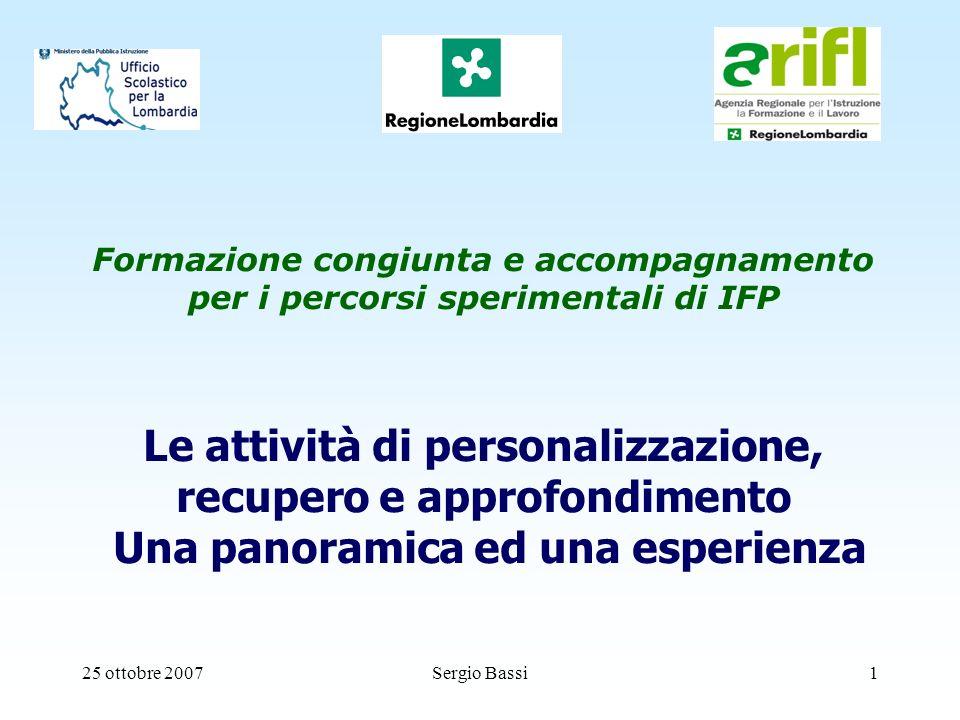 25 ottobre 2007Sergio Bassi1 Formazione congiunta e accompagnamento per i percorsi sperimentali di IFP Le attività di personalizzazione, recupero e approfondimento Una panoramica ed una esperienza