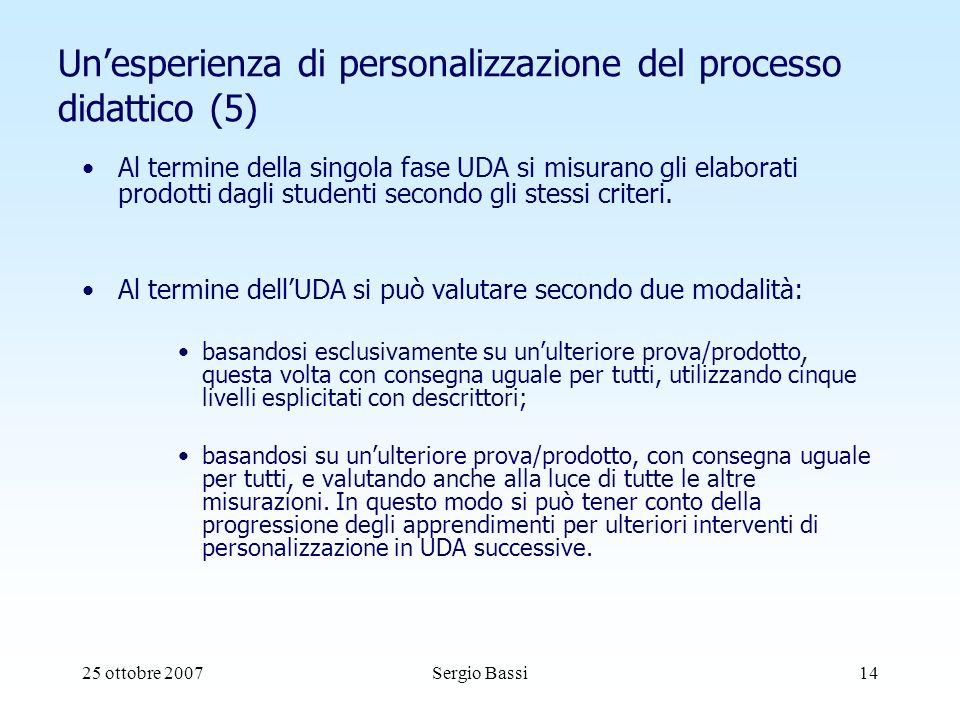 25 ottobre 2007Sergio Bassi14 Unesperienza di personalizzazione del processo didattico (5) Al termine della singola fase UDA si misurano gli elaborati prodotti dagli studenti secondo gli stessi criteri.