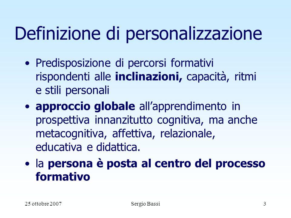 25 ottobre 2007Sergio Bassi3 Definizione di personalizzazione Predisposizione di percorsi formativi rispondenti alle inclinazioni, capacità, ritmi e stili personali approccio globale allapprendimento in prospettiva innanzitutto cognitiva, ma anche metacognitiva, affettiva, relazionale, educativa e didattica.