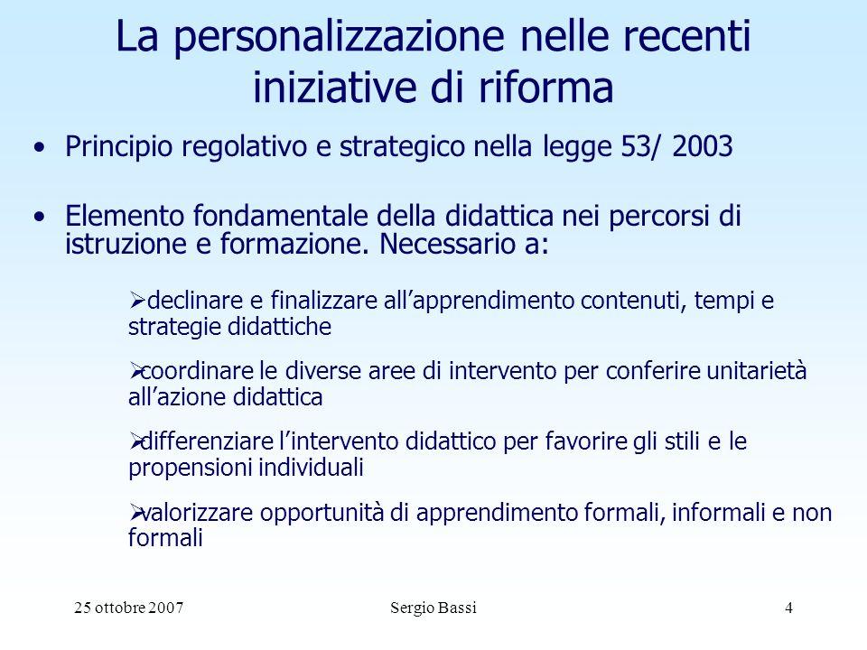 25 ottobre 2007Sergio Bassi4 La personalizzazione nelle recenti iniziative di riforma Principio regolativo e strategico nella legge 53/ 2003 Elemento fondamentale della didattica nei percorsi di istruzione e formazione.