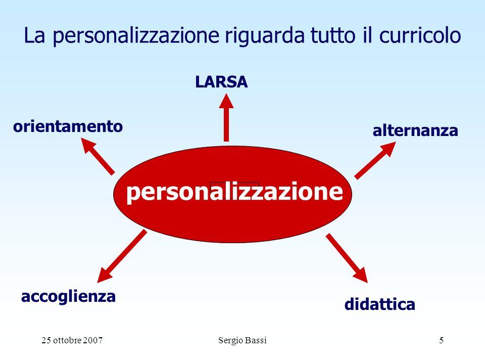 25 ottobre 2007Sergio Bassi5 La personalizzazione riguarda tutto il curricolo personalizzazione accoglienza orientamento LARSA didattica alternanza