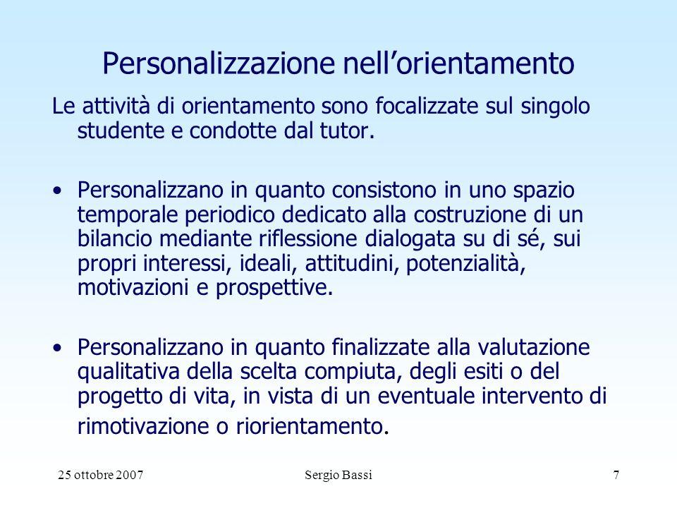 25 ottobre 2007Sergio Bassi7 Personalizzazione nellorientamento Le attività di orientamento sono focalizzate sul singolo studente e condotte dal tutor.