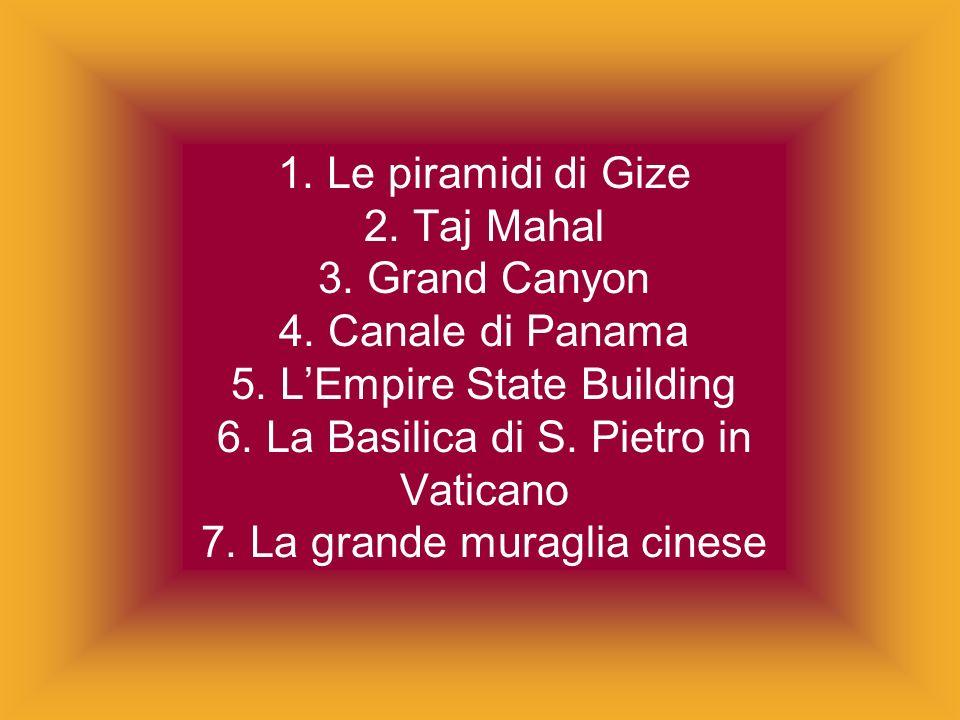 1. Le piramidi di Gize 2. Taj Mahal 3. Grand Canyon 4. Canale di Panama 5. LEmpire State Building 6. La Basilica di S. Pietro in Vaticano 7. La grande