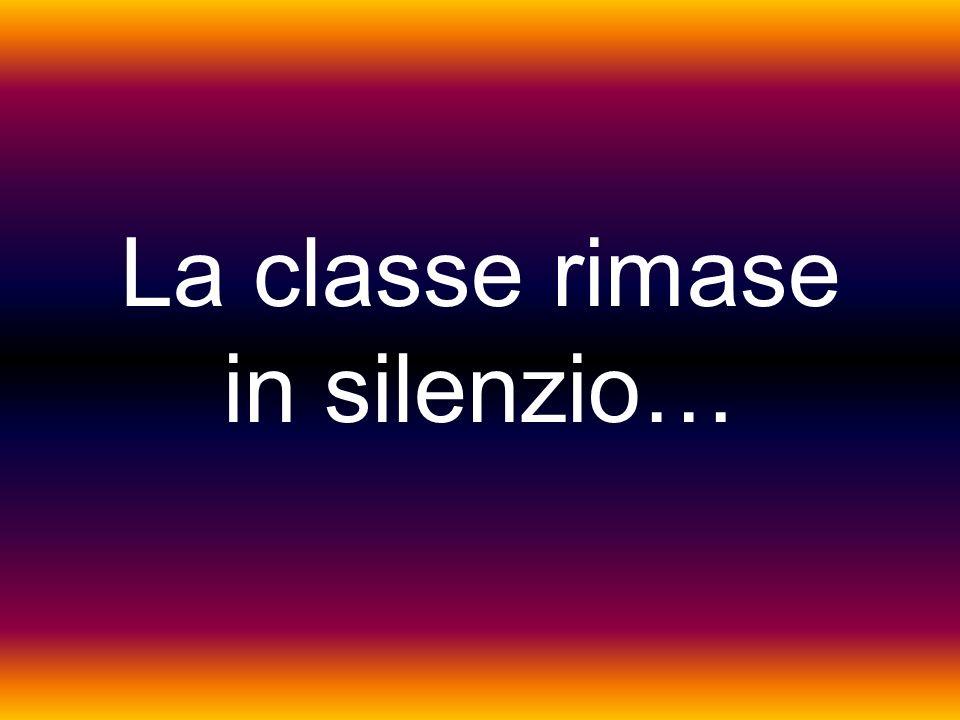 La classe rimase in silenzio…