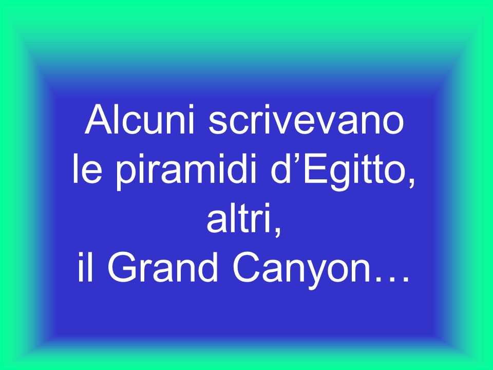 Alcuni scrivevano le piramidi dEgitto, altri, il Grand Canyon…