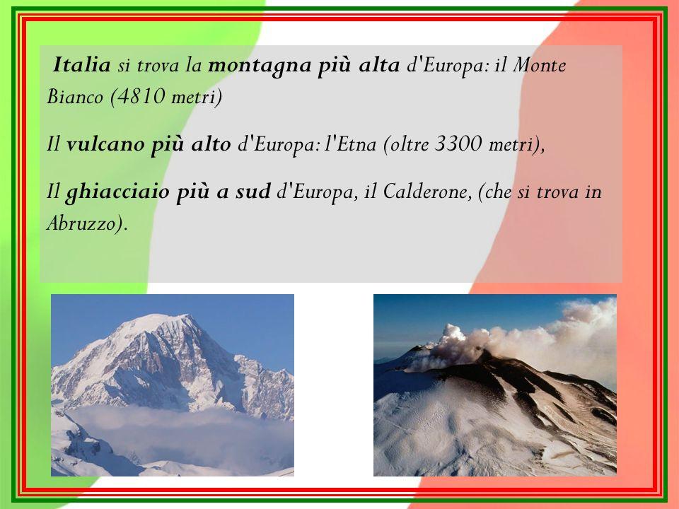 Italia si trova la montagna più alta d Europa: il Monte Bianco (4810 metri) Il vulcano più alto d Europa: l Etna (oltre 3300 metri), Il ghiacciaio più a sud d Europa, il Calderone, (che si trova in Abruzzo).