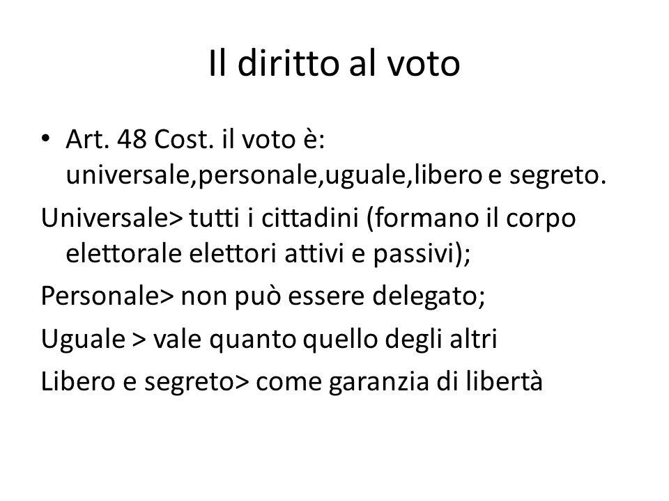 Il diritto al voto Art. 48 Cost. il voto è: universale,personale,uguale,libero e segreto. Universale> tutti i cittadini (formano il corpo elettorale e