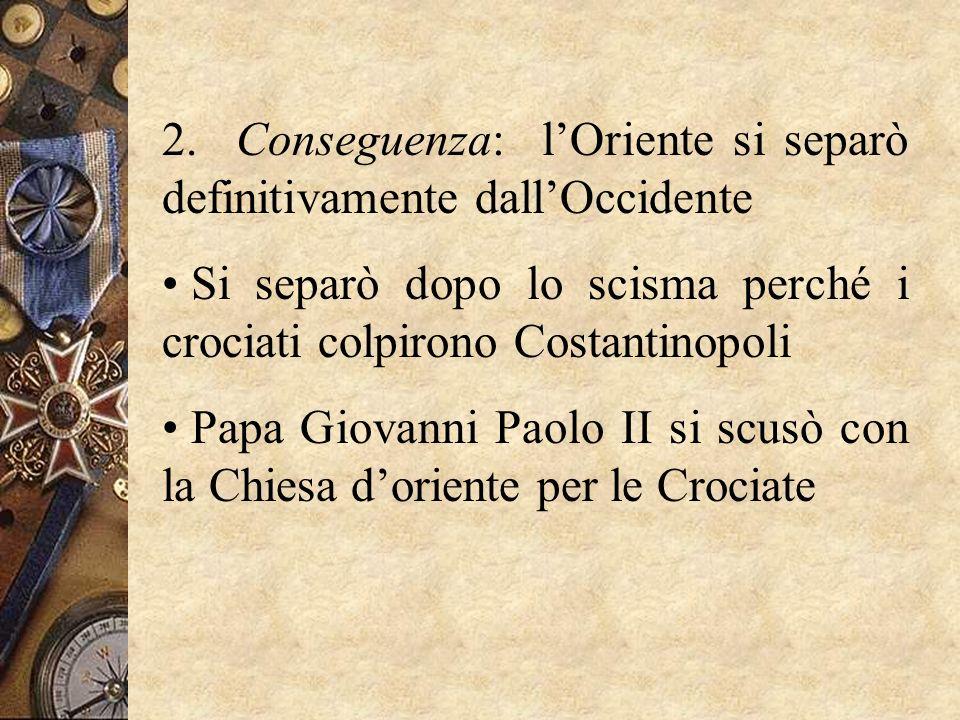 2. Conseguenza: lOriente si separò definitivamente dallOccidente Si separò dopo lo scisma perché i crociati colpirono Costantinopoli Papa Giovanni Pao