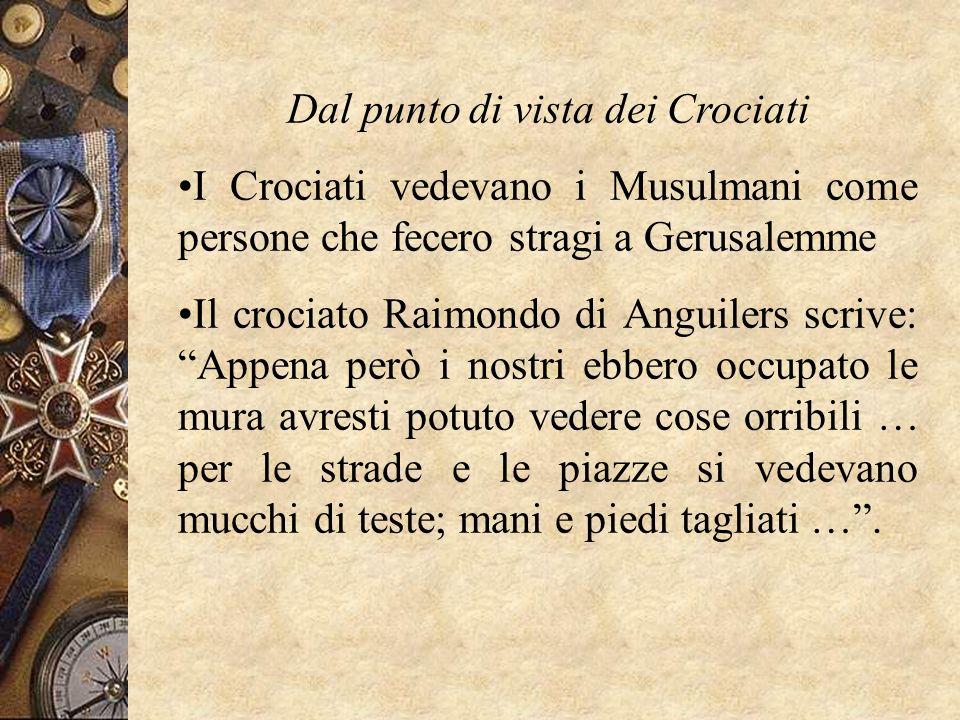 Dal punto di vista dei Crociati I Crociati vedevano i Musulmani come persone che fecero stragi a Gerusalemme Il crociato Raimondo di Anguilers scrive: