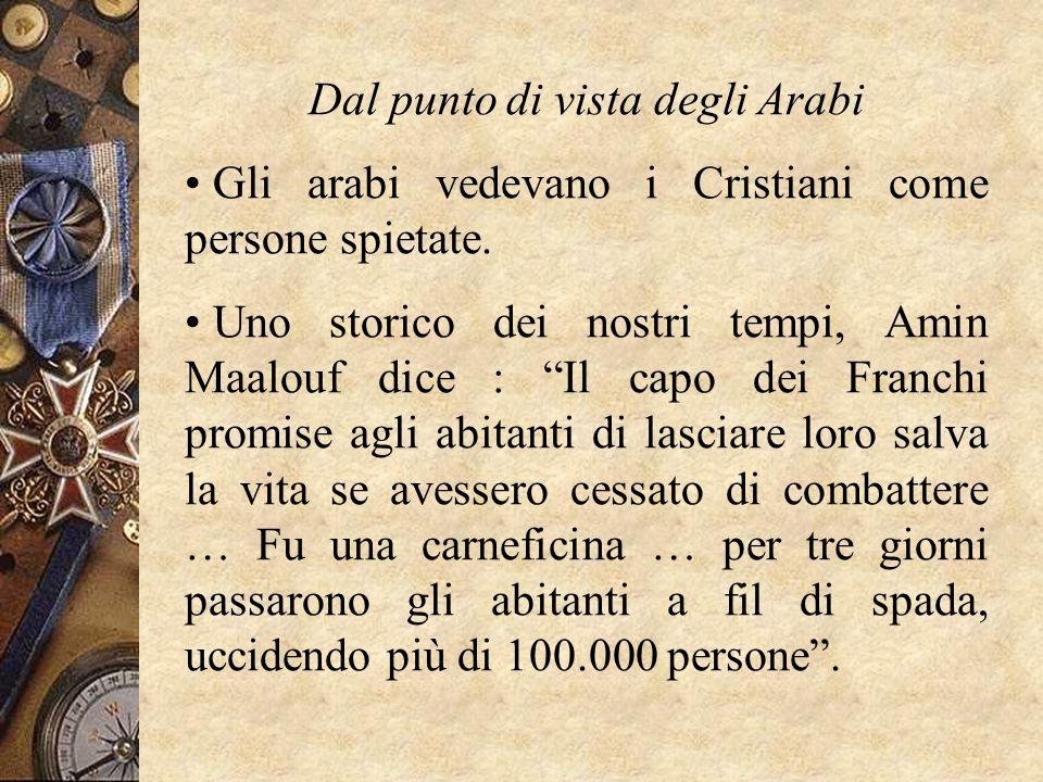 Dal punto di vista degli Arabi Gli arabi vedevano i Cristiani come persone spietate. Uno storico dei nostri tempi, Amin Maalouf dice : Il capo dei Fra