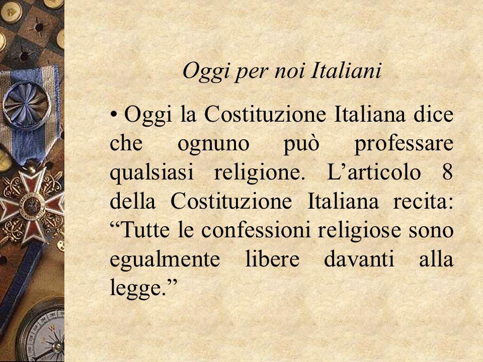 Oggi per noi Italiani Oggi la Costituzione Italiana dice che ognuno può professare qualsiasi religione. Larticolo 8 della Costituzione Italiana recita