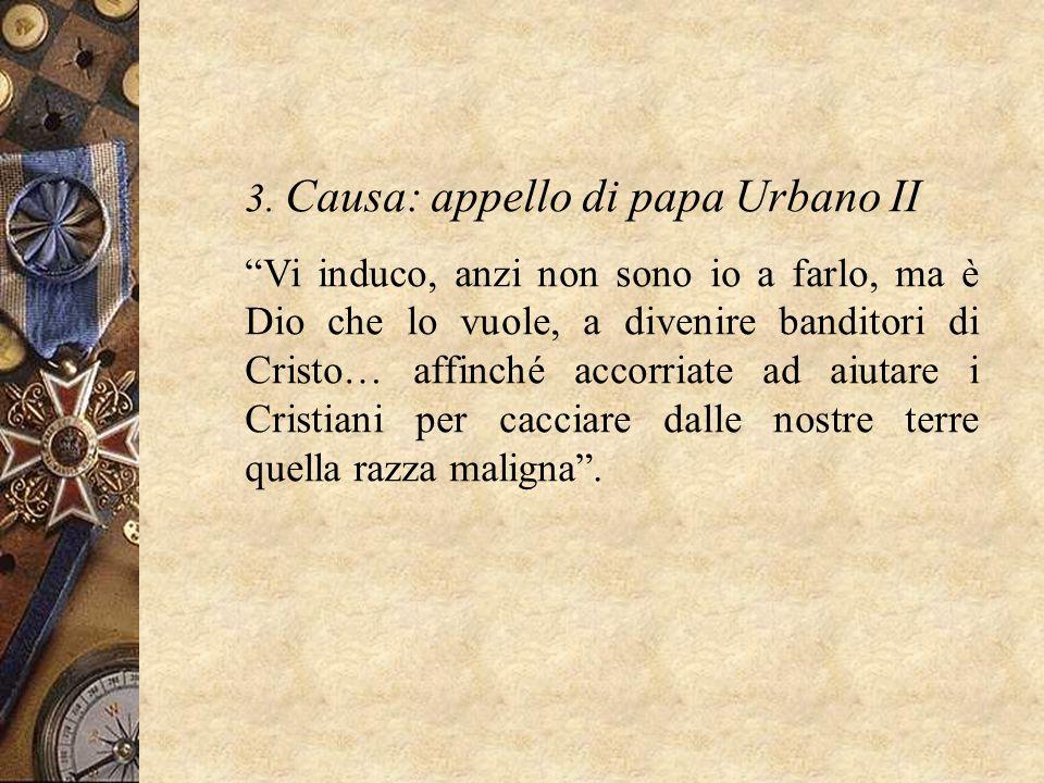 3. Causa: appello di papa Urbano II Vi induco, anzi non sono io a farlo, ma è Dio che lo vuole, a divenire banditori di Cristo… affinché accorriate ad